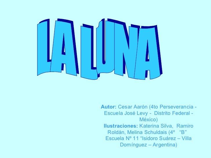 LA LUNA Autor:  Cesar Aarón (4to Perseverancia - Escuela José Levy -  Distrito Federal - México) Ilustraciones:  Katerina ...