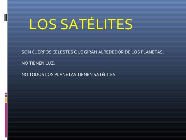 LOS SATÉLITES SON CUERPOS CELESTES QUE GIRAN ALREDEDOR DE LOS PLANETAS. NO TIENEN LUZ. NO TODOS LOS PLANETAS TIENEN SATÉLI...
