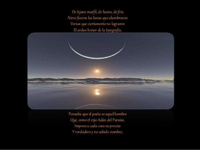 Ariosto me ense�� que en la dudosa Luna moran los sue�os, lo inasible, El tiempo que se pierde, lo posible O lo imposible,...