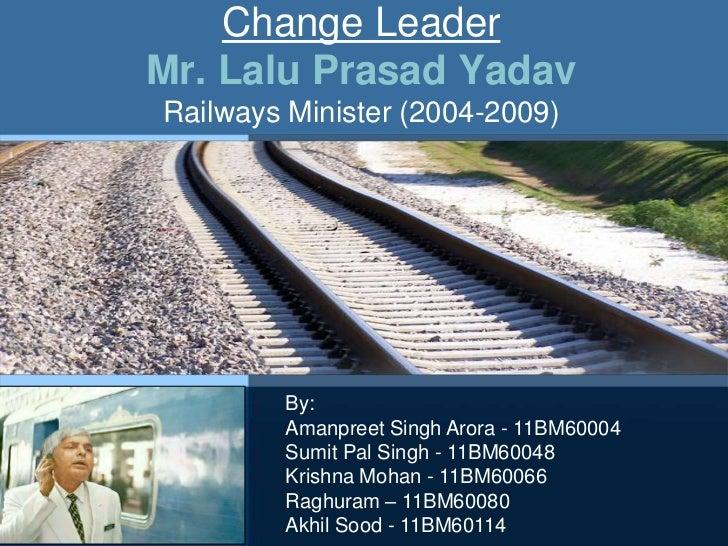 Change LeaderMr. Lalu Prasad YadavRailways Minister (2004-2009)        By:        Amanpreet Singh Arora - 11BM60004       ...