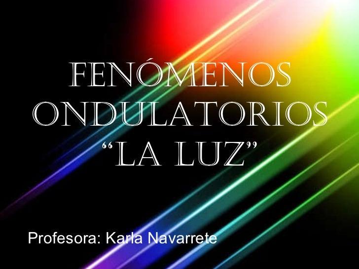 """FENÓMENOS ONDULATORIOS """"la luz"""" Profesora: Karla Navarrete"""