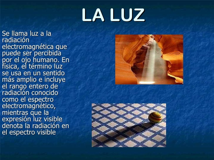 LA LUZ Se llama luz a la radiación electromagnética que puede ser percibida por el ojo humano. En física, el término luz s...