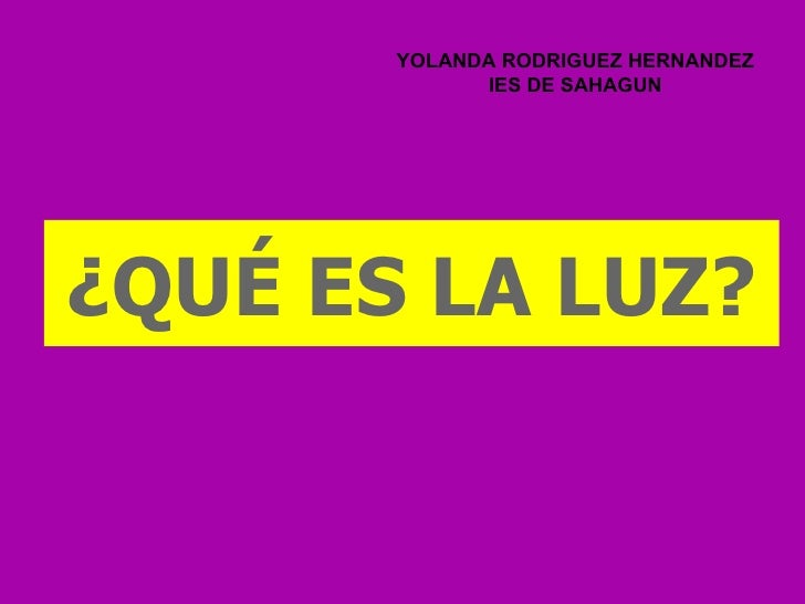 YOLANDA RODRIGUEZ HERNANDEZ              IES DE SAHAGUN¿QUÉ ES LA LUZ?