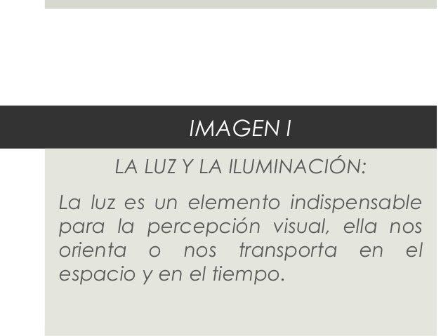IMAGEN I  LA LUZ Y LA ILUMINACIÓN:  La luz es un elemento indispensable  para la percepción visual, ella nos  orienta o no...