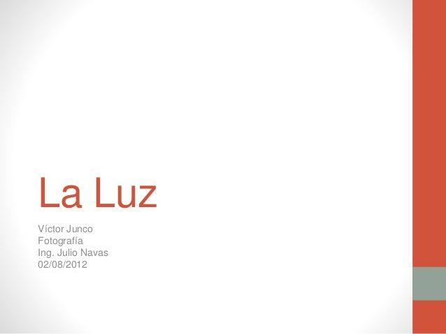 La Luz Víctor Junco Fotografía Ing. Julio Navas 02/08/2012