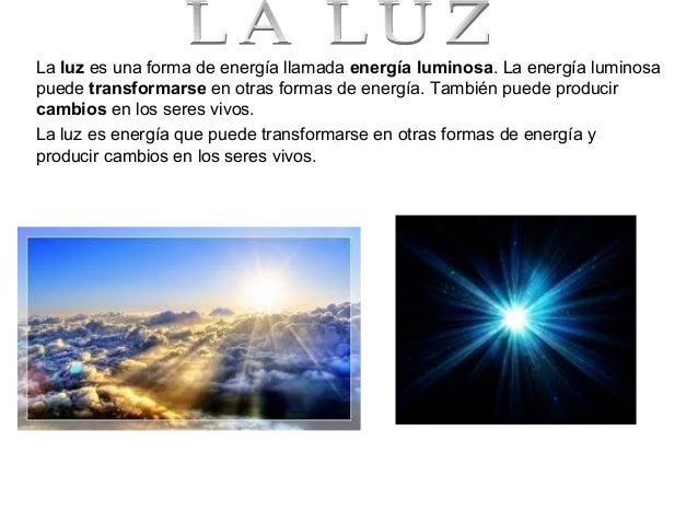 La luz es una forma de energía llamada energía luminosa. La energía luminosa puede transformarse en otras formas de energí...