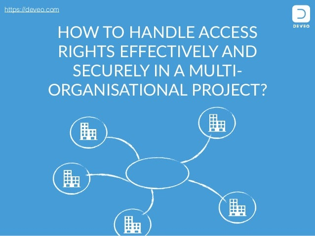 https://deveo.com HOW TO HANDLE ACCESS  RIGHTS EFFECTIVELY AND  SECURELY IN A MULTI-‐ ORGANISATIONAL PROJECT?