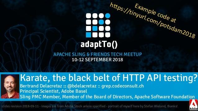 APACHE SLING & FRIENDS TECH MEETUP 10-12 SEPTEMBER 2018 Karate, the black belt of HTTP API testing? Bertrand Delacretaz :...