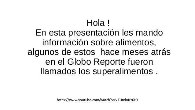 Hola !  En esta presentación les mando  información sobre alimentos,  algunos de estos hace meses atrás  en el Globo Repor...