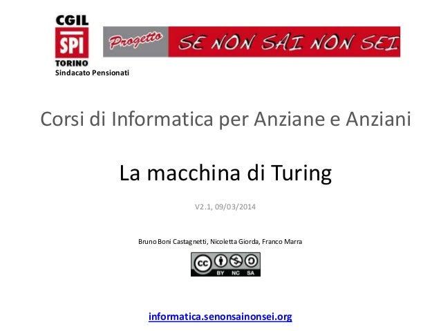Sindacato Pensionati  Corsi di Informatica per Anziane e Anziani  La macchina di Turing V2.1, 09/03/2014  Bruno Boni Casta...