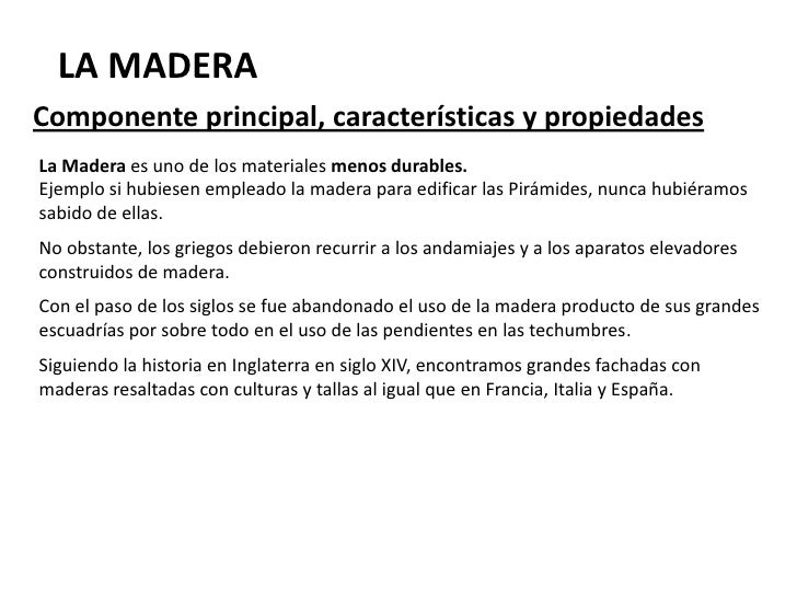 LA MADERA Componente principal, características y propiedades La Madera es uno de los materiales menos durables. Ejemplo s...