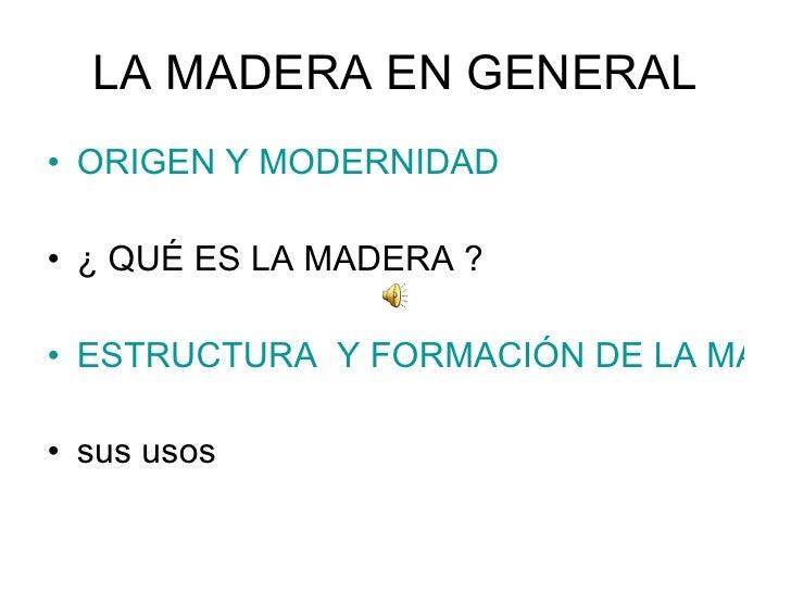LA MADERA EN GENERAL <ul><li>ORIGEN Y MODERNIDAD </li></ul><ul><li>¿ QUÉ ES LA MADERA ? </li></ul><ul><li>ESTRUCTURA  Y FO...