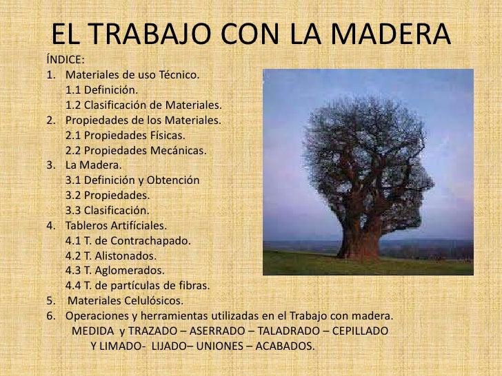EL TRABAJO CON LA MADERAÍNDICE:1. Materiales de uso Técnico.   1.1 Definición.   1.2 Clasificación de Materiales.2. Propie...