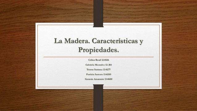 La Madera. Características y  Propiedades.  Celine Read 12-0126  Gabriela Montalvo 12-384  Teresa Santana 13-0277  Patrizi...