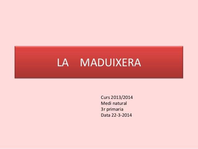 LA MADUIXERA Curs 2013/2014 Medi natural 3r primaria Data 22-3-2014