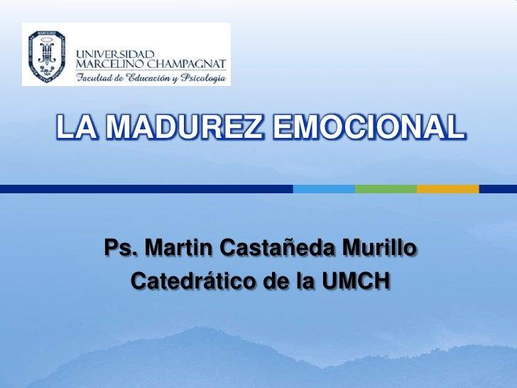 LA MADUREZ EMOCIONAL  Ps. Martin Castañeda Murillo    Catedrático de la UMCH