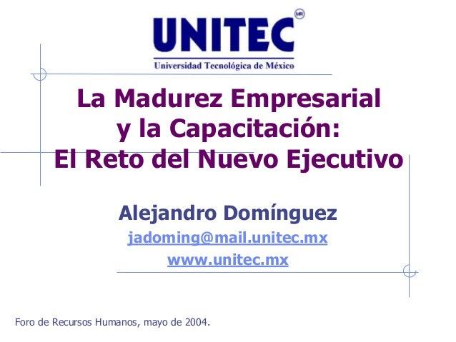 La Madurez Empresarial y la Capacitación: El Reto del Nuevo Ejecutivo Alejandro Domínguez jadoming@mail.unitec.mx www.unit...