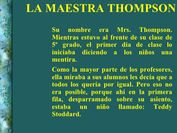LA MAESTRA THOMPSON <ul><li>Su nombre era Mrs. Thompson. Mientras estuvo al frente de su clase de 5º grado, el primer día ...