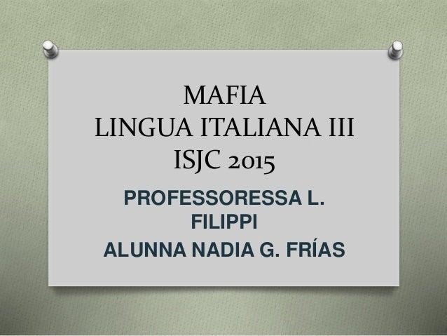 MAFIA LINGUA ITALIANA III ISJC 2015 PROFESSORESSA L. FILIPPI ALUNNA NADIA G. FRÍAS