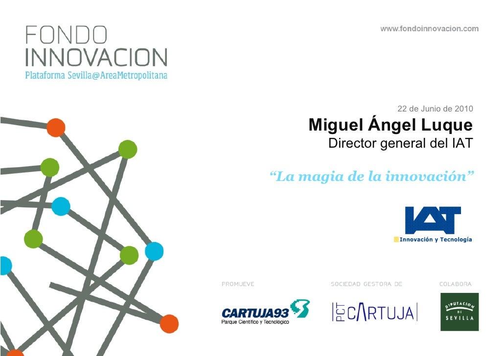 """22 de Junio de 2010       Miguel Ángel Luque        Director general del IAT  """"La magia de la innovación"""""""