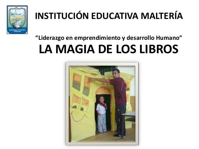 """LA MAGIA DE LOS LIBROS INSTITUCIÓN EDUCATIVA MALTERÍA """"Liderazgo en emprendimiento y desarrollo Humano"""""""