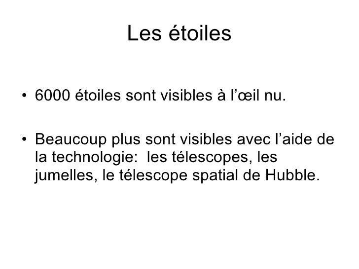 Les étoiles <ul><li>6000 étoiles sont visibles à l'œil nu. </li></ul><ul><li>Beaucoup plus sont visibles avec l'aide de la...