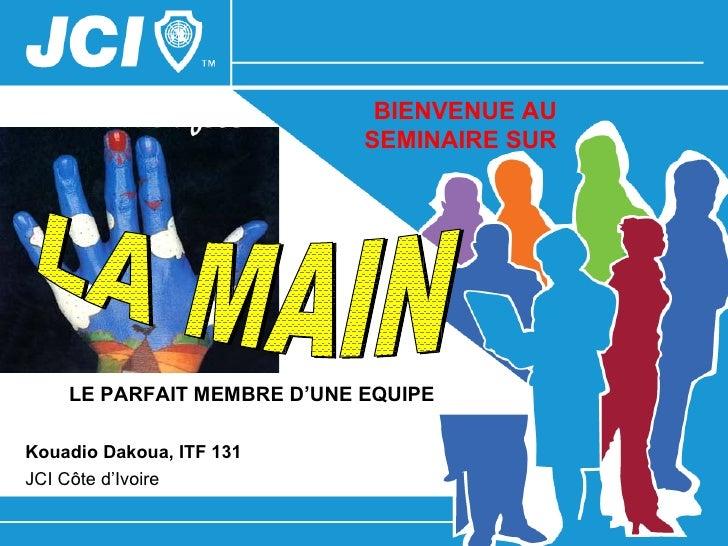 BIENVENUE AU                            SEMINAIRE SUR    LE PARFAIT MEMBRE D'UNE EQUIPEKouadio Dakoua, ITF 131JCI Côte d'I...