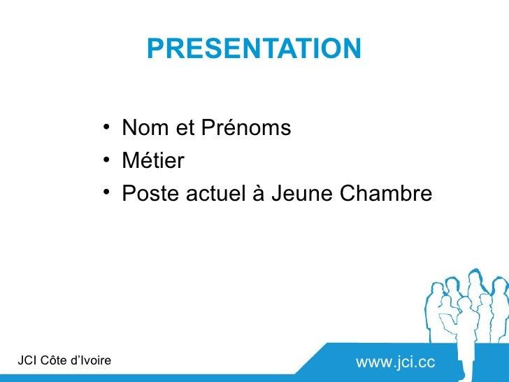 PRESENTATION               • Nom et Prénoms               • Métier               • Poste actuel à Jeune ChambreJCI Côte d'...