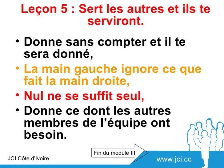 Leçon 5 : Sert les autres et ils te                serviront.   • Donne sans compter et il te     sera donné,   • La main ...