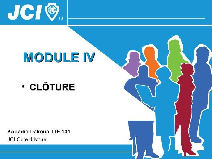 MODULE IV     • CLÔTUREKouadio Dakoua, ITF 131JCI Côte d'Ivoire