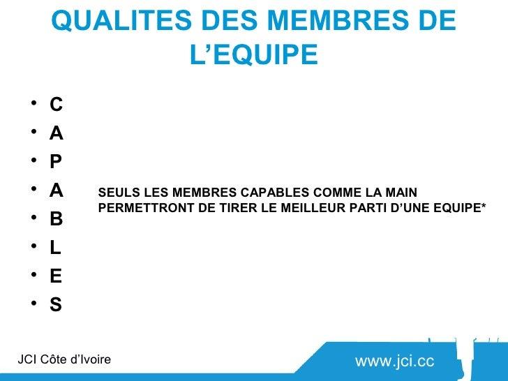 QUALITES DES MEMBRES DE              L'EQUIPE  •   C onnaissance,       Connaitre son sujet et les autres,                ...