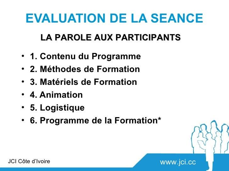 EVALUATION DE LA SEANCE             LA PAROLE AUX PARTICIPANTS     •   1. Contenu du Programme     •   2. Méthodes de Form...
