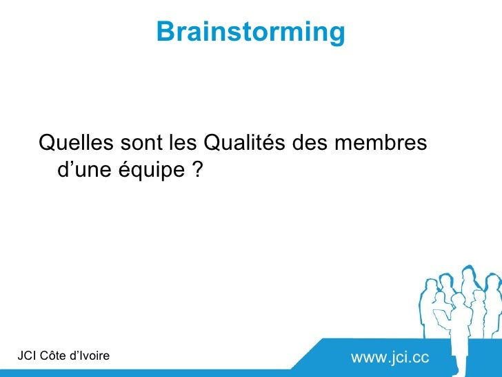 Brainstorming   Quelles sont les Qualités des membres    d'une équipe ?JCI Côte d'Ivoire                   www.jci.cc
