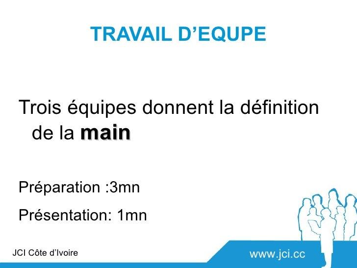 TRAVAIL D'EQUPE Trois équipes donnent la définition  de la main Préparation :3mn Présentation: 1mnJCI Côte d'Ivoire       ...