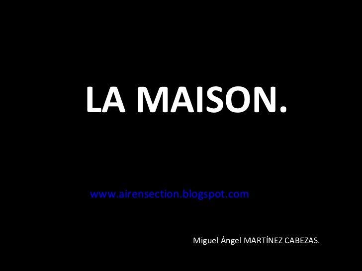 LA MAISON. www.airensection.blogspot.com Miguel Ángel MARTÍNEZ CABEZAS.