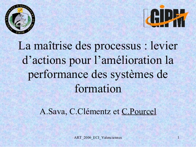 ART_2006_ECI_Valenciennes 1 La maîtrise des processus : levier d'actions pour l'amélioration la performance des systèmes d...
