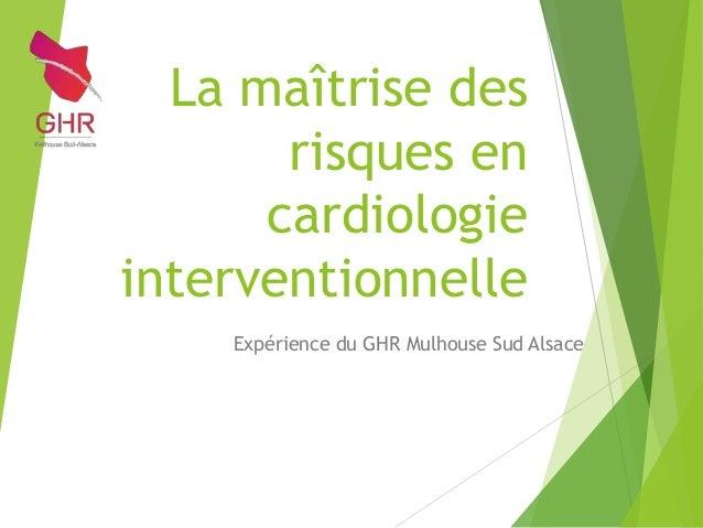 La maîtrise des risques en cardiologie interventionnelle Expérience du GHR Mulhouse Sud Alsace