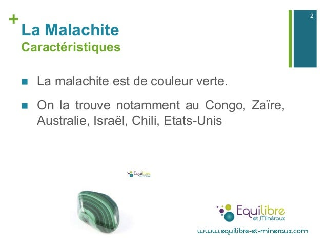 + La Malachite Caractéristiques n La malachite est de couleur verte. n On la trouve notamment au Congo, Zaïre, Austral...
