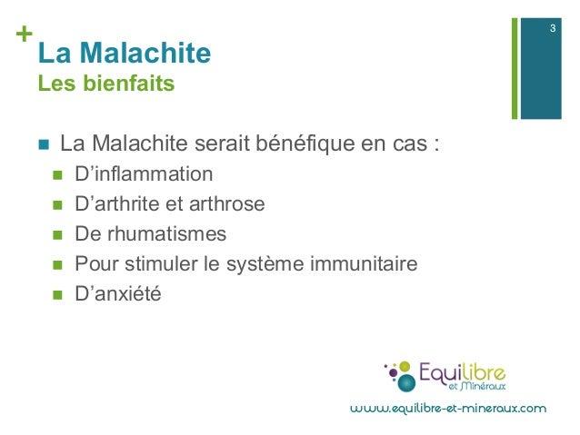 + La Malachite Les bienfaits n La Malachite serait bénéfique en cas : n D'inflammation n D'arthrite et arthrose n ...