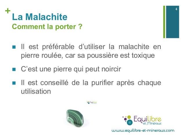 + La Malachite Comment la porter ? n Il est préférable d'utiliser la malachite en pierre roulée, car sa poussière est to...