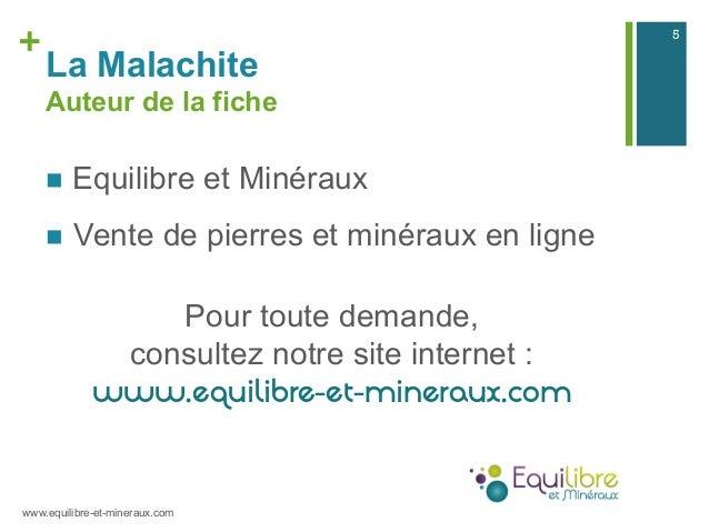 + La Malachite Auteur de la fiche n Equilibre et Minéraux n Vente de pierres et minéraux en ligne Pour toute demande, ...
