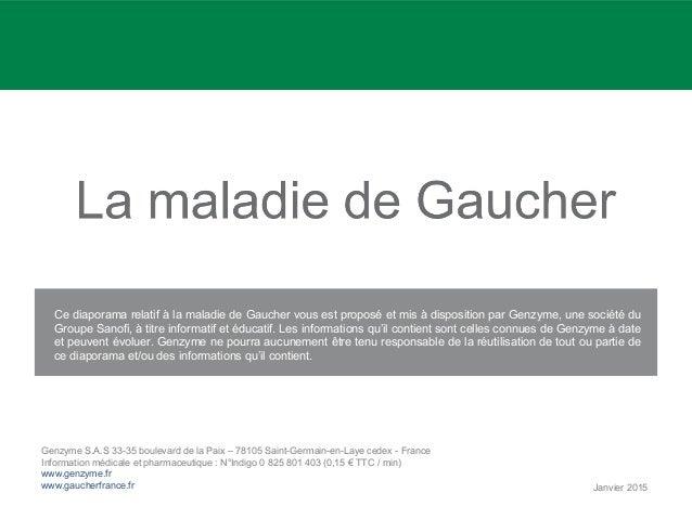 Ce diaporama relatif à la maladie de Gaucher vous est proposé et mis à disposition par Genzyme, une société du Groupe Sano...