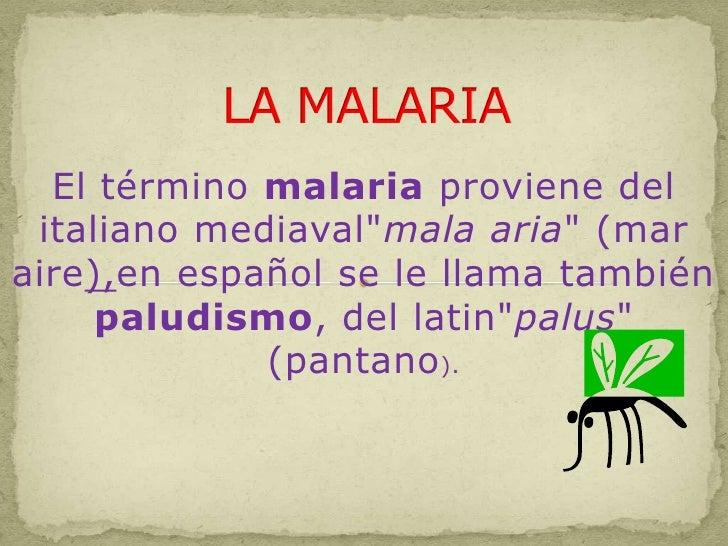 """LA MALARIA<br />El término malaria proviene del italiano mediaval""""mala aria"""" (mar aire),en español se le llama también pal..."""