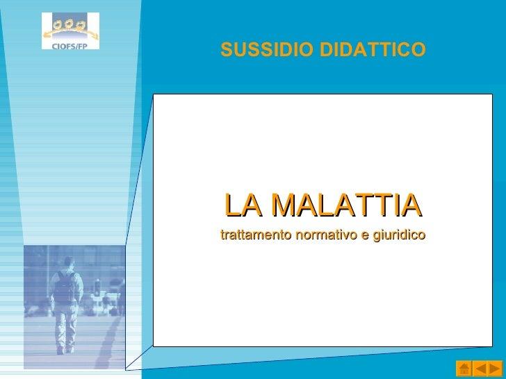 <ul><li>LA MALATTIA </li></ul><ul><li>trattamento normativo e giuridico </li></ul>SUSSIDIO DIDATTICO
