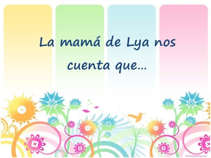 La mamá de Lya nos   cuenta que…