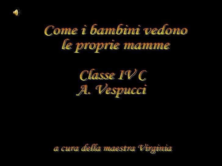 Come i bambini vedono le proprie mamme Classe IV C A. Vespucci a cura della maestra Virginia