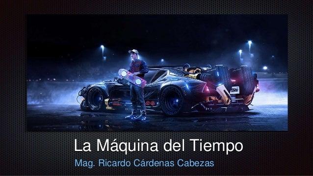 La Máquina del Tiempo Mag. Ricardo Cárdenas Cabezas