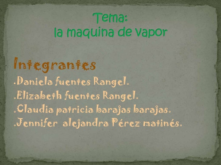 Tema: la maquina de vapor<br />Integrantes<br />.Daniela fuentes Rangel.<br />.Elizabeth fuentes Rangel.<br />.Claudia pat...