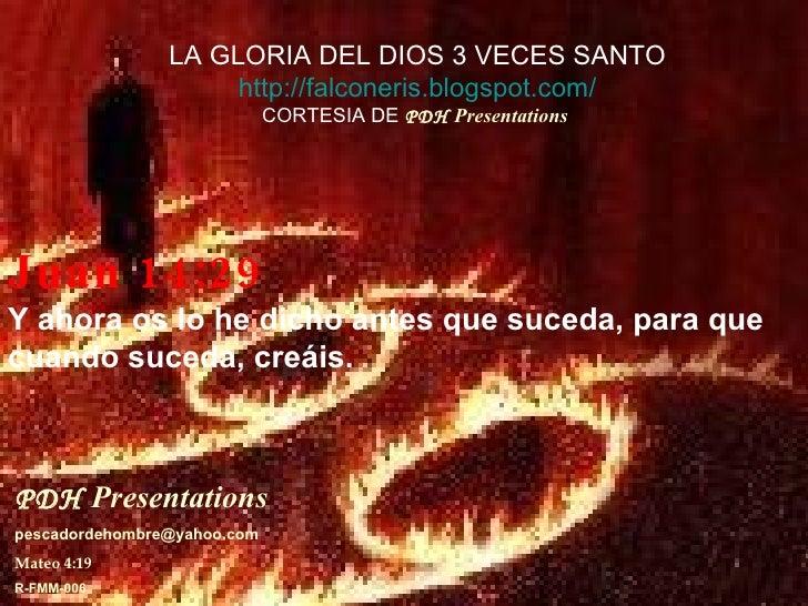 Juan 14:29 Y ahora os lo he dicho antes que suceda, para que cuando suceda, creáis. PDH   Presentations   [email_address] ...