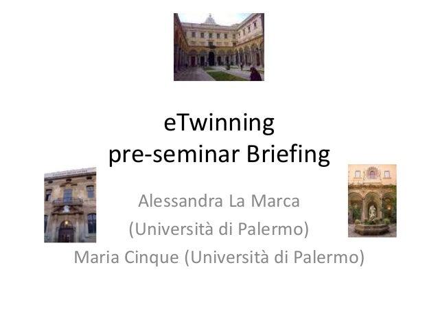 eTwinning pre-seminar Briefing Alessandra La Marca (Università di Palermo) Maria Cinque (Università di Palermo)